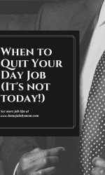 When to Quit Your Day Job (It's Not Today!)
