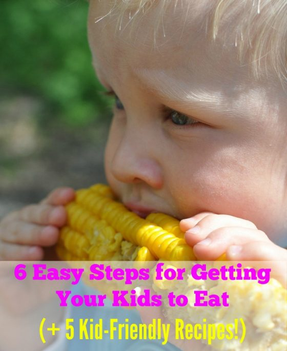 6 Easy Steps for Getting Your Kids to Eat (+ 5 kid-friendly recipes!)