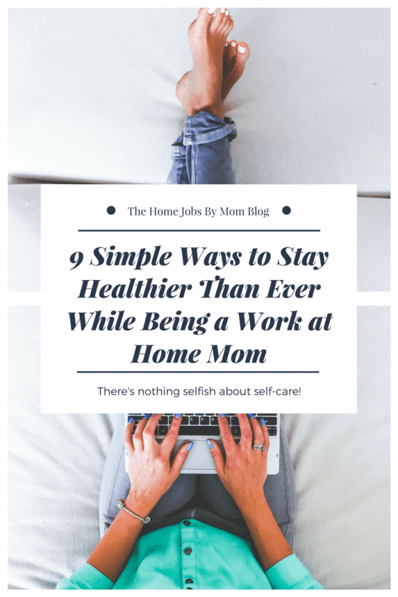 9 Simple Ways to Stay Healthier Than Ever (While Being a Work at Home Mom)