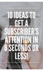 10 Ideas to Get a Subscriber's Attention in 8 Seconds or Less!