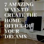 7 Amazing Ways to Create the Home Office of Your Dreams